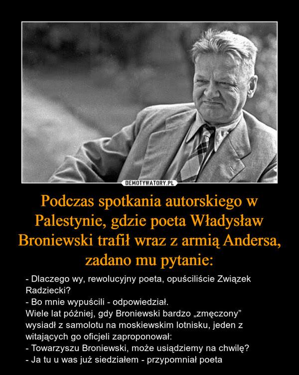 """Podczas spotkania autorskiego w Palestynie, gdzie poeta Władysław Broniewski trafił wraz z armią Andersa, zadano mu pytanie: – - Dlaczego wy, rewolucyjny poeta, opuściliście Związek Radziecki?- Bo mnie wypuścili - odpowiedział.Wiele lat później, gdy Broniewski bardzo """"zmęczony"""" wysiadł z samolotu na moskiewskim lotnisku, jeden z witających go oficjeli zaproponował: - Towarzyszu Broniewski, może usiądziemy na chwilę?- Ja tu u was już siedziałem - przypomniał poeta"""