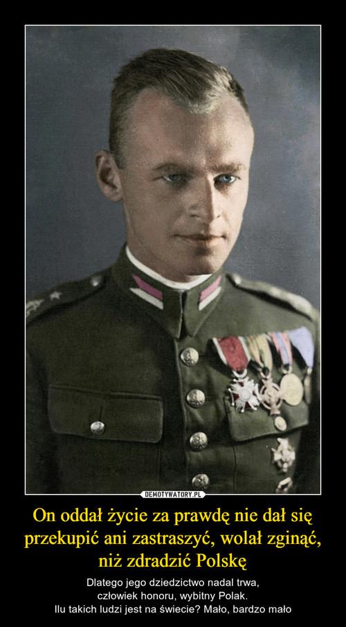 On oddał życie za prawdę nie dał się przekupić ani zastraszyć, wolał zginąć, niż zdradzić Polskę