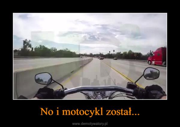 No i motocykl został... –