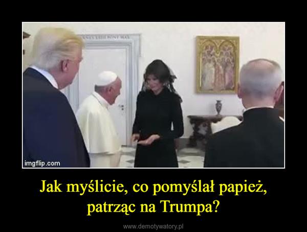 Jak myślicie, co pomyślał papież, patrząc na Trumpa? –