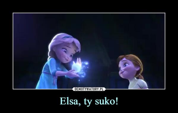 Elsa, ty suko! –