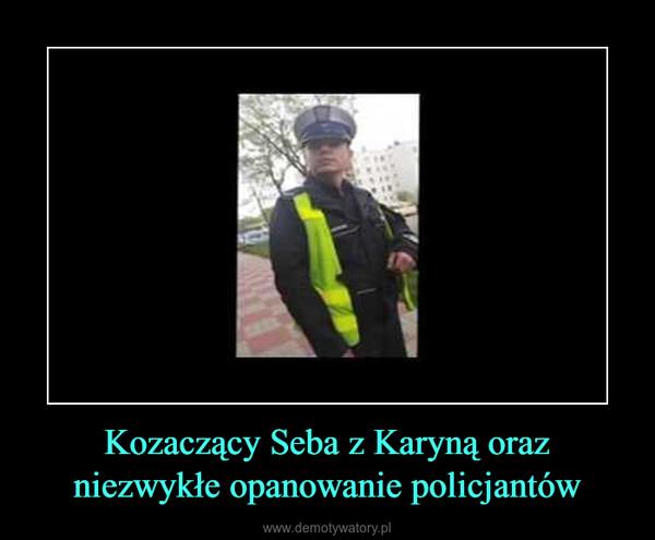 Kozaczący Seba z Karyną oraz niezwykłe opanowanie policjantów –
