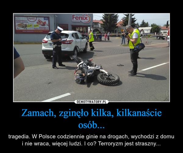 Zamach, zginęło kilka, kilkanaście osób... – tragedia. W Polsce codziennie ginie na drogach, wychodzi z domu i nie wraca, więcej ludzi. I co? Terroryzm jest straszny...