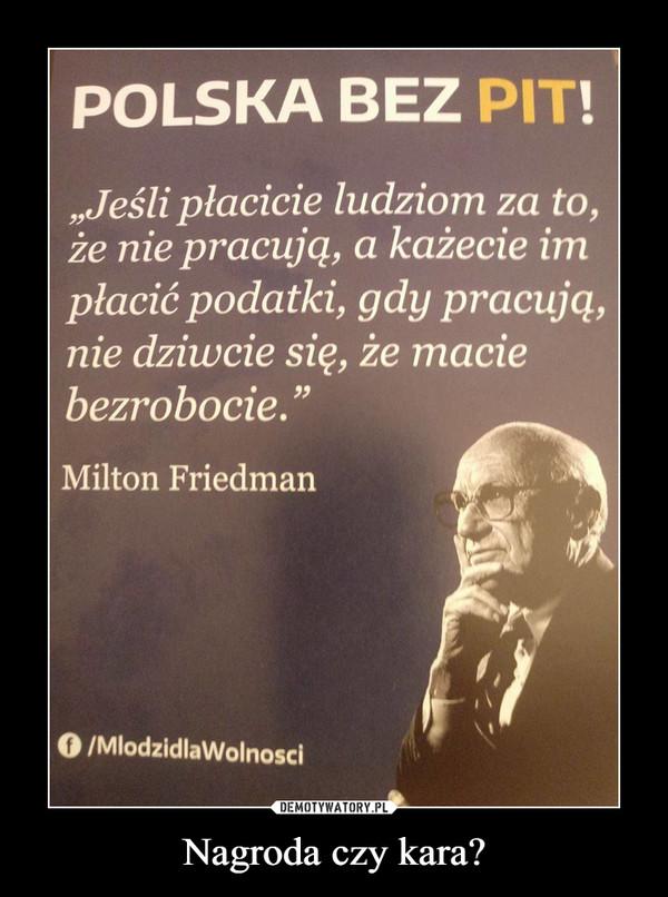 """Nagroda czy kara? –  """"Jeśli płacicie ludziom za to, że nie pracują, a każecie im płacić podatki, gdy pracują, nie dziwcie się, że macie bezrobocie."""" Milton Friedman"""