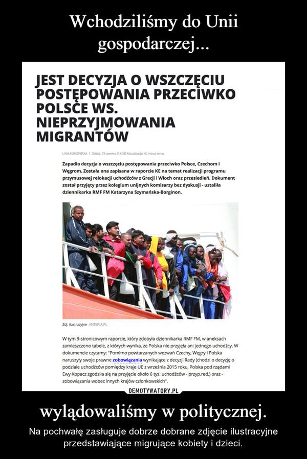 wylądowaliśmy w politycznej. – Na pochwałę zasługuje dobrze dobrane zdjęcie ilustracyjne przedstawiąjące migrujące kobiety i dzieci.