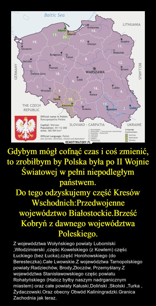 Gdybym mógł cofnąć czas i coś zmienić, to zrobiłbym by Polska była po II Wojnie Światowej w pełni niepodległym państwem.Do tego odzyskujemy część Kresów Wschodnich:Przedwojenne województwo Białostockie.Brześć Kobryń z dawnego województwa Poleskiego. – Z województwa Wołyńskiego powiaty Lubomlski ,Włodzimierski ,częśc Kowelskiego (z Kowlem) częśc Łuckiego (bez Łucka),część Horohowskiego (do Beresteczka).Całe Lwowskie.Z województwa Tarnopolskiego powiaty:Radziechów, Brody,Złoczów, Przemyślany.Z województwa Stanisławowskiego częśc powiatu Rohatyńskiego (Halicz byłby naszym nadrganicznym miastem) oraz całe powiaty Kałuski,Doliński ,Skolski ,Turka , Żydaczowski.Oraz obecny Obwód Kaliningradzki.Granica Zachodnia jak teraz.