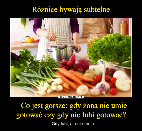 – Co jest gorsze: gdy żona nie umie gotować czy gdy nie lubi gotować? – – Gdy lubi, ale nie umie