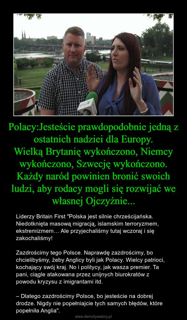 """Polacy:Jesteście prawdopodobnie jedną z ostatnich nadziei dla Europy.Wielką Brytanię wykończono, Niemcy wykończono, Szwecję wykończono.Każdy naród powinien bronić swoich ludzi, aby rodacy mogli się rozwijać we własnej Ojczyźnie... – Liderzy Britain First """"Polska jest silnie chrześcijańska. Niedotknięta masową migracją, islamskim terroryzmem, ekstremizmem… Ale przyjechaliśmy tutaj wczoraj i się zakochaliśmy! Zazdrościmy tego Polsce. Naprawdę zazdrościmy, bo chcielibyśmy, żeby Anglicy byli jak Polacy. Wielcy patrioci, kochający swój kraj. No i politycy, jak wasza premier. Ta pani, ciągle atakowana przez unijnych biurokratów z powodu kryzysu z imigrantami itd. – Dlatego zazdrościmy Polsce, bo jesteście na dobrej drodze. Nigdy nie popełniajcie tych samych błędów, które popełniła Anglia""""."""