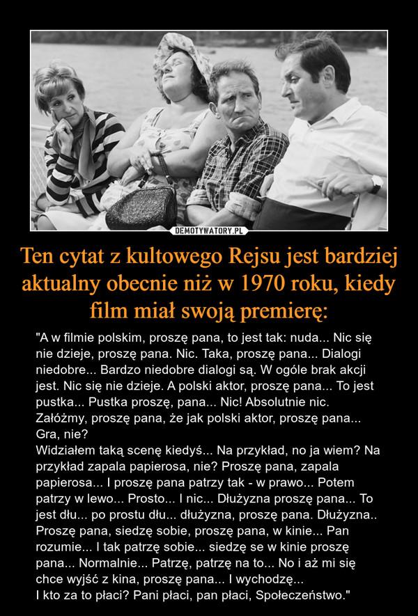 """Ten cytat z kultowego Rejsu jest bardziej aktualny obecnie niż w 1970 roku, kiedy film miał swoją premierę: – """"A w filmie polskim, proszę pana, to jest tak: nuda... Nic się nie dzieje, proszę pana. Nic. Taka, proszę pana... Dialogi niedobre... Bardzo niedobre dialogi są. W ogóle brak akcji jest. Nic się nie dzieje. A polski aktor, proszę pana... To jest pustka... Pustka proszę, pana... Nic! Absolutnie nic. Załóżmy, proszę pana, że jak polski aktor, proszę pana... Gra, nie?Widziałem taką scenę kiedyś... Na przykład, no ja wiem? Na przykład zapala papierosa, nie? Proszę pana, zapala papierosa... I proszę pana patrzy tak - w prawo... Potem patrzy w lewo... Prosto... I nic... Dłużyzna proszę pana... To jest dłu... po prostu dłu... dłużyzna, proszę pana. Dłużyzna..Proszę pana, siedzę sobie, proszę pana, w kinie... Pan rozumie... I tak patrzę sobie... siedzę se w kinie proszę pana... Normalnie... Patrzę, patrzę na to... No i aż mi się chce wyjść z kina, proszę pana... I wychodzę...I kto za to płaci? Pani płaci, pan płaci, Społeczeństwo."""""""