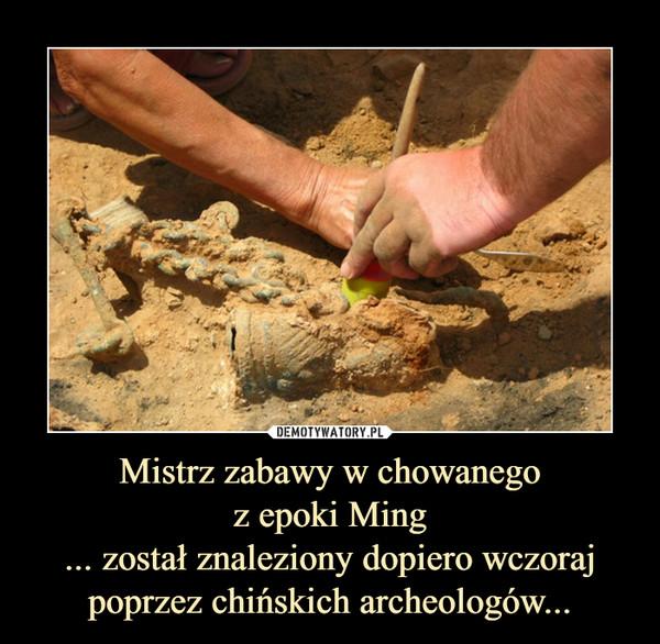 Mistrz zabawy w chowanegoz epoki Ming... został znaleziony dopiero wczoraj poprzez chińskich archeologów... –