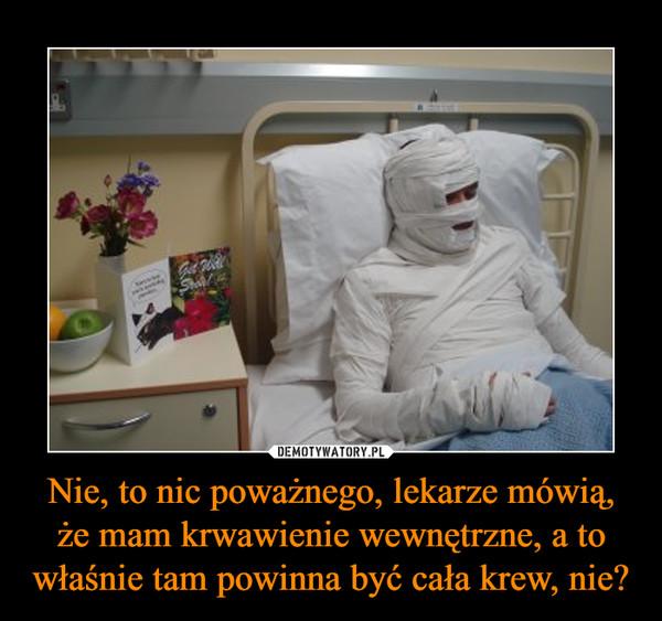 Nie, to nic poważnego, lekarze mówią, że mam krwawienie wewnętrzne, a to właśnie tam powinna być cała krew, nie? –