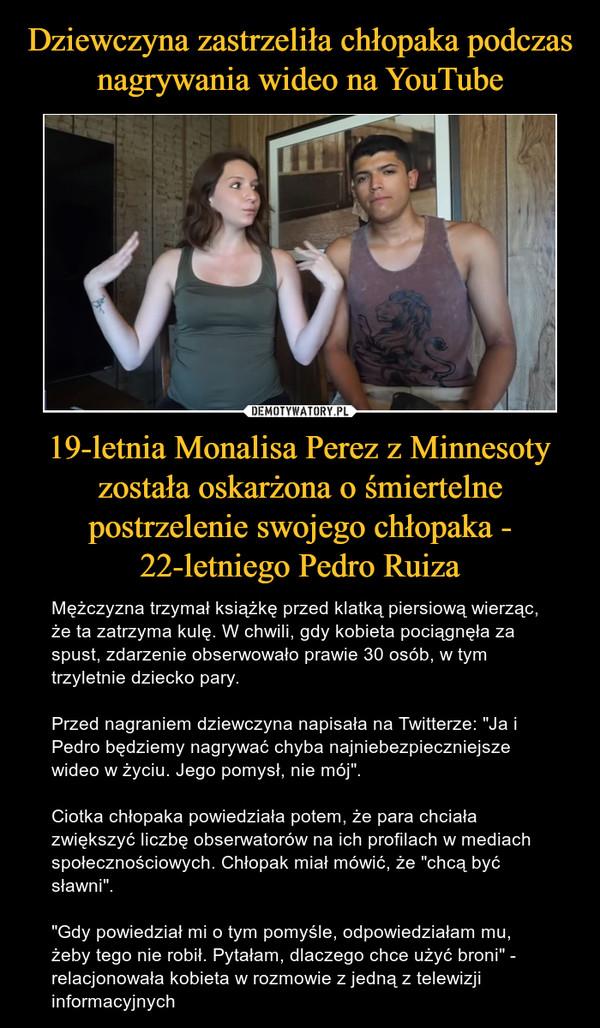 """19-letnia Monalisa Perez z Minnesoty została oskarżona o śmiertelne postrzelenie swojego chłopaka - 22-letniego Pedro Ruiza – Mężczyzna trzymał książkę przed klatką piersiową wierząc, że ta zatrzyma kulę. W chwili, gdy kobieta pociągnęła za spust, zdarzenie obserwowało prawie 30 osób, w tym trzyletnie dziecko pary. Przed nagraniem dziewczyna napisała na Twitterze: """"Ja i Pedro będziemy nagrywać chyba najniebezpieczniejsze wideo w życiu. Jego pomysł, nie mój"""". Ciotka chłopaka powiedziała potem, że para chciała zwiększyć liczbę obserwatorów na ich profilach w mediach społecznościowych. Chłopak miał mówić, że """"chcą być sławni"""". """"Gdy powiedział mi o tym pomyśle, odpowiedziałam mu, żeby tego nie robił. Pytałam, dlaczego chce użyć broni"""" - relacjonowała kobieta w rozmowie z jedną z telewizji informacyjnych"""
