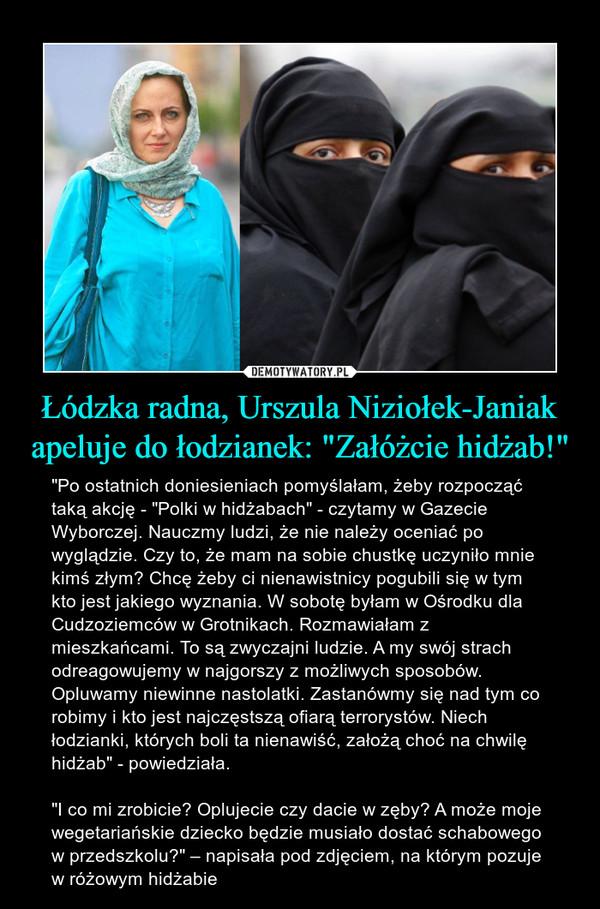 """Łódzka radna, Urszula Niziołek-Janiak apeluje do łodzianek: """"Załóżcie hidżab!"""" – """"Po ostatnich doniesieniach pomyślałam, żeby rozpocząć taką akcję - """"Polki w hidżabach"""" - czytamy w Gazecie Wyborczej. Nauczmy ludzi, że nie należy oceniać po wyglądzie. Czy to, że mam na sobie chustkę uczyniło mnie kimś złym? Chcę żeby ci nienawistnicy pogubili się w tym kto jest jakiego wyznania. W sobotę byłam w Ośrodku dla Cudzoziemców w Grotnikach. Rozmawiałam z mieszkańcami. To są zwyczajni ludzie. A my swój strach odreagowujemy w najgorszy z możliwych sposobów. Opluwamy niewinne nastolatki. Zastanówmy się nad tym co robimy i kto jest najczęstszą ofiarą terrorystów. Niech łodzianki, których boli ta nienawiść, założą choć na chwilę hidżab"""" - powiedziała.""""I co mi zrobicie? Oplujecie czy dacie w zęby? A może moje wegetariańskie dziecko będzie musiało dostać schabowego w przedszkolu?"""" – napisała pod zdjęciem, na którym pozuje w różowym hidżabie"""