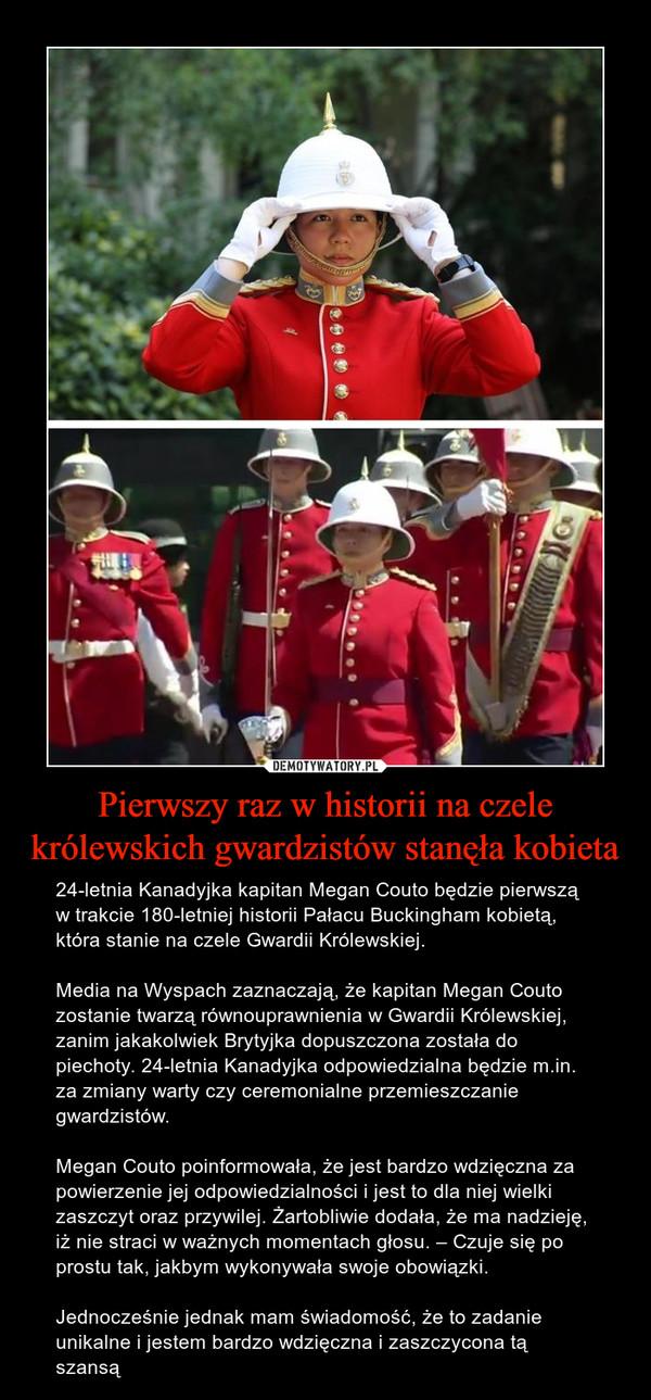Pierwszy raz w historii na czele królewskich gwardzistów stanęła kobieta – 24-letnia Kanadyjka kapitan Megan Couto będzie pierwszą w trakcie 180-letniej historii Pałacu Buckingham kobietą, która stanie na czele Gwardii Królewskiej.Media na Wyspach zaznaczają, że kapitan Megan Couto zostanie twarzą równouprawnienia w Gwardii Królewskiej, zanim jakakolwiek Brytyjka dopuszczona została do piechoty. 24-letnia Kanadyjka odpowiedzialna będzie m.in. za zmiany warty czy ceremonialne przemieszczanie gwardzistów.Megan Couto poinformowała, że jest bardzo wdzięczna za powierzenie jej odpowiedzialności i jest to dla niej wielki zaszczyt oraz przywilej. Żartobliwie dodała, że ma nadzieję, iż nie straci w ważnych momentach głosu. – Czuje się po prostu tak, jakbym wykonywała swoje obowiązki. Jednocześnie jednak mam świadomość, że to zadanie unikalne i jestem bardzo wdzięczna i zaszczycona tą szansą