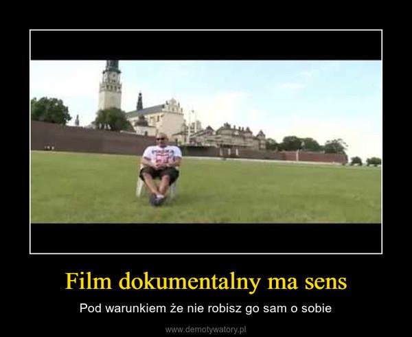 Film dokumentalny ma sens – Pod warunkiem że nie robisz go sam o sobie