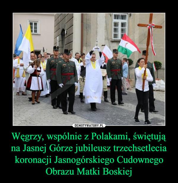 Węgrzy, wspólnie z Polakami, świętują na Jasnej Górze jubileusz trzechsetlecia koronacji Jasnogórskiego Cudownego Obrazu Matki Boskiej –