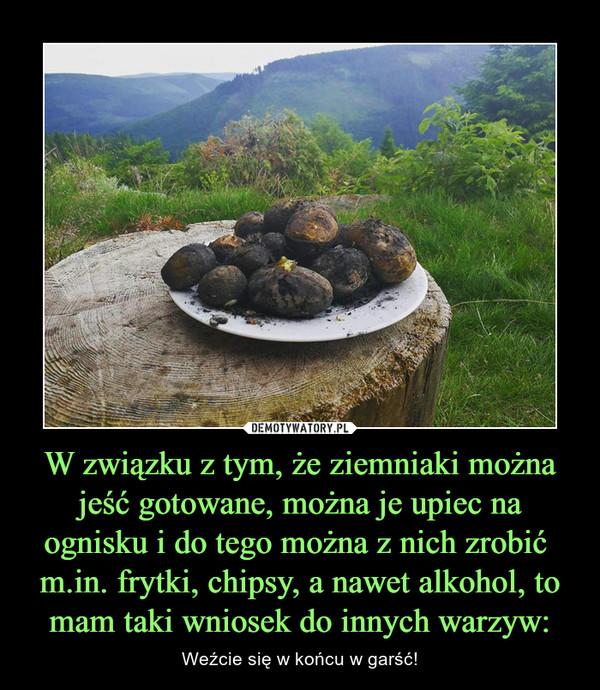 W związku z tym, że ziemniaki można jeść gotowane, można je upiec na ognisku i do tego można z nich zrobić m.in. frytki, chipsy, a nawet alkohol, to mam taki wniosek do innych warzyw: – Weźcie się w końcu w garść!