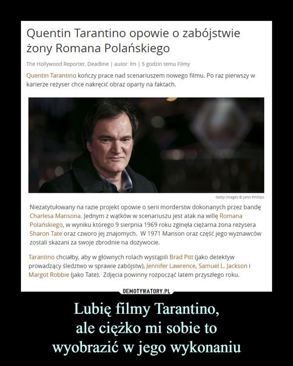 Lubię filmy Tarantino, ale ciężko mi sobie to wyobrazić w jego wykonaniu –