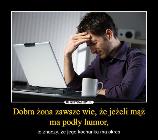 Dobra żona zawsze wie, że jeżeli mąż ma podły humor, – to znaczy, że jego kochanka ma okres