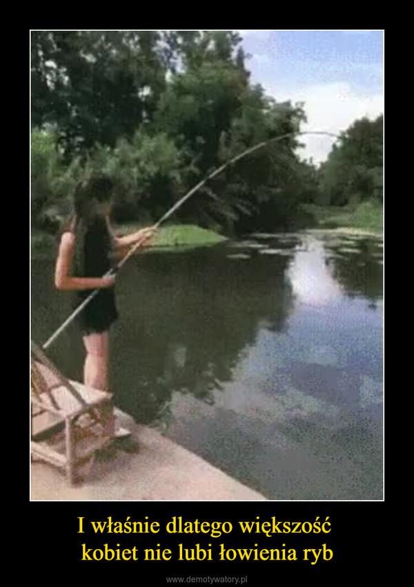 I właśnie dlatego większość kobiet nie lubi łowienia ryb –