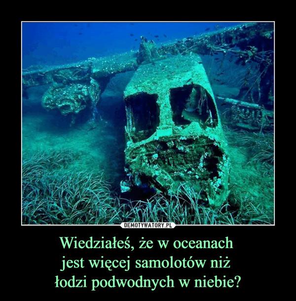 Wiedziałeś, że w oceanach jest więcej samolotów niż łodzi podwodnych w niebie? –