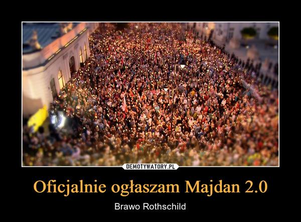 Oficjalnie ogłaszam Majdan 2.0 – Brawo Rothschild