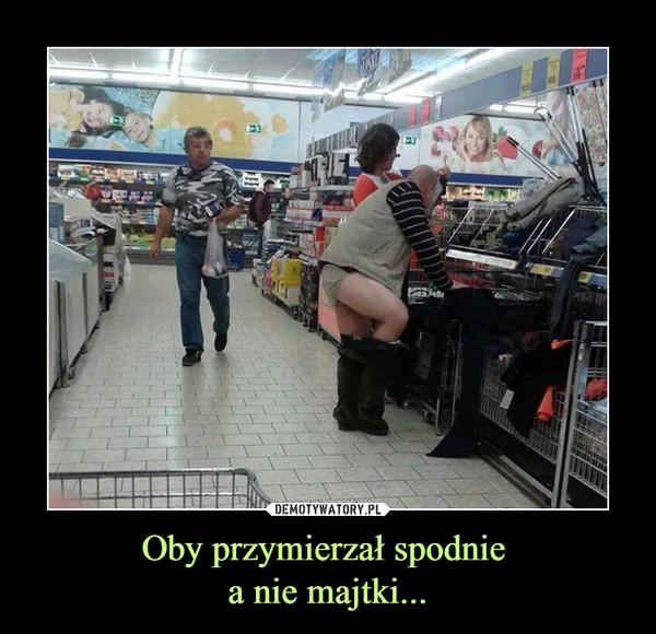 Oby przymierzał spodnie a nie majtki... –