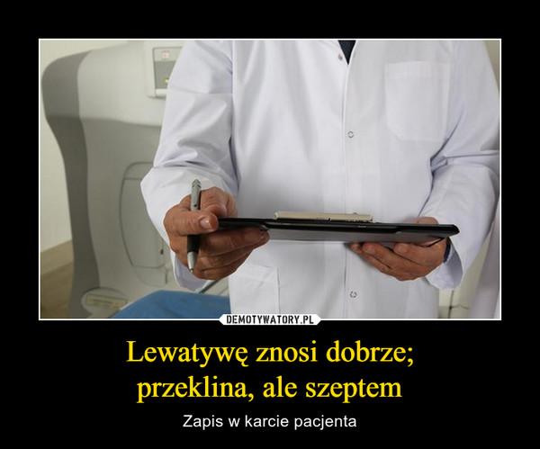 Lewatywę znosi dobrze;przeklina, ale szeptem – Zapis w karcie pacjenta