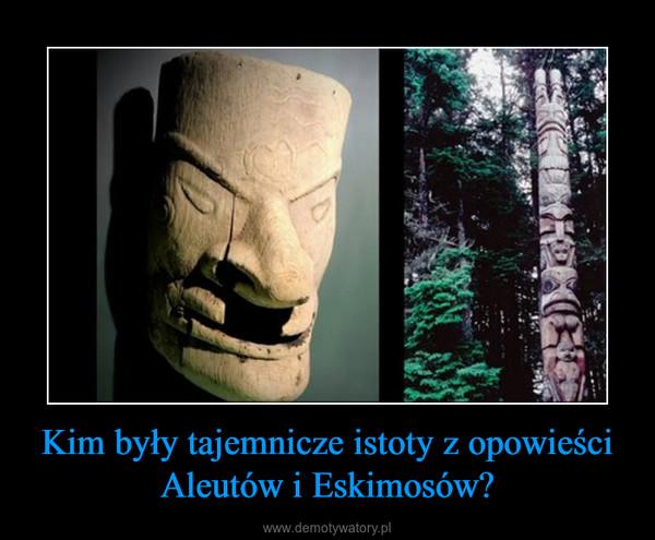 Kim były tajemnicze istoty z opowieści Aleutów i Eskimosów? –