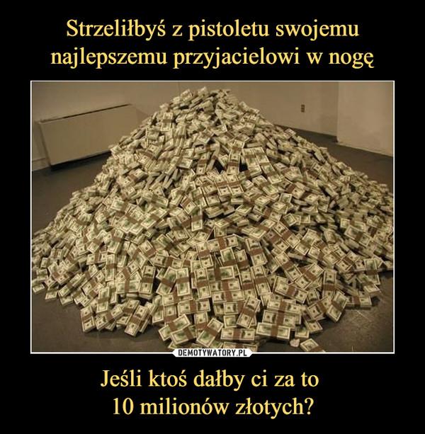 Jeśli ktoś dałby ci za to 10 milionów złotych? –