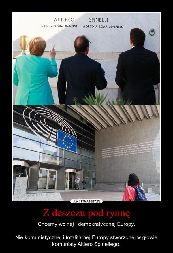 Z deszczu pod rynnę – Chcemy wolnej i demokratycznej Europy.Nie komunistycznej i totalitarnej Europy stworzonej w głowie komunisty Altiero Spinellego.