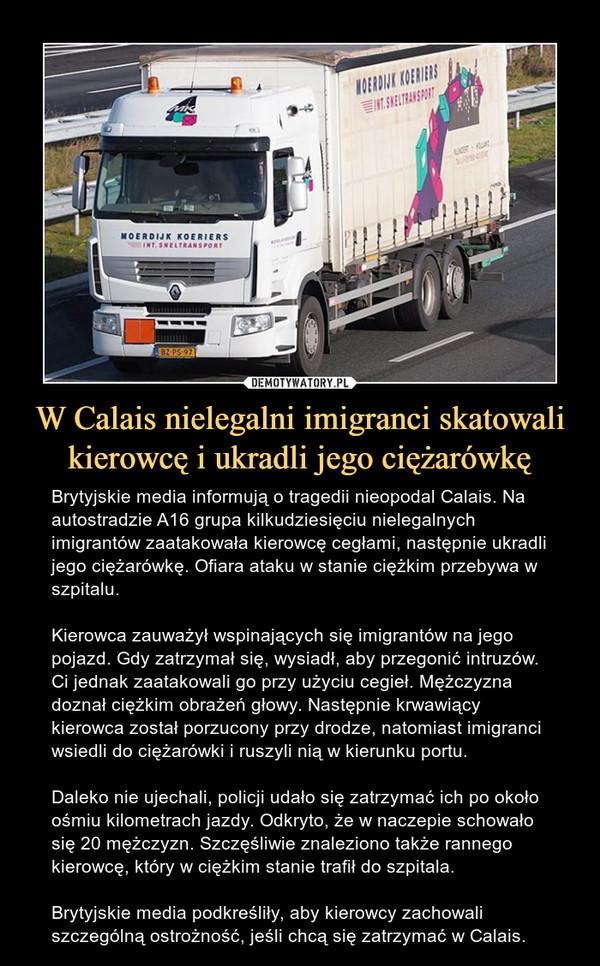 W Calais nielegalni imigranci skatowali kierowcę i ukradli jego ciężarówkę – Brytyjskie media informują o tragedii nieopodal Calais. Na autostradzie A16 grupa kilkudziesięciu nielegalnych imigrantów zaatakowała kierowcę cegłami, następnie ukradli jego ciężarówkę. Ofiara ataku w stanie ciężkim przebywa w szpitalu.Kierowca zauważył wspinających się imigrantów na jego pojazd. Gdy zatrzymał się, wysiadł, aby przegonić intruzów. Ci jednak zaatakowali go przy użyciu cegieł. Mężczyzna doznał ciężkim obrażeń głowy. Następnie krwawiący kierowca został porzucony przy drodze, natomiast imigranci wsiedli do ciężarówki i ruszyli nią w kierunku portu.Daleko nie ujechali, policji udało się zatrzymać ich po około ośmiu kilometrach jazdy. Odkryto, że w naczepie schowało się 20 mężczyzn. Szczęśliwie znaleziono także rannego kierowcę, który w ciężkim stanie trafił do szpitala.Brytyjskie media podkreśliły, aby kierowcy zachowali szczególną ostrożność, jeśli chcą się zatrzymać w Calais.