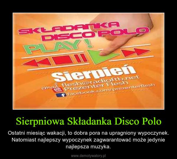 Sierpniowa Składanka Disco Polo – Ostatni miesiąc wakacji, to dobra pora na upragniony wypoczynek. Natomiast najlepszy wypoczynek zagwarantować może jedynie najlepsza muzyka.