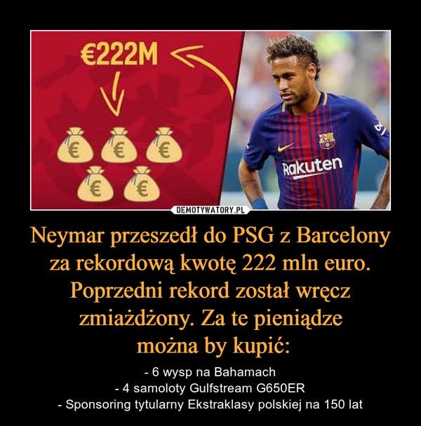 Neymar przeszedł do PSG z Barcelony za rekordową kwotę 222 mln euro. Poprzedni rekord został wręcz zmiażdżony. Za te pieniądze można by kupić: – - 6 wysp na Bahamach- 4 samoloty Gulfstream G650ER- Sponsoring tytularny Ekstraklasy polskiej na 150 lat E222M