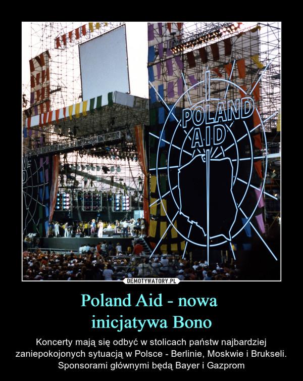 Poland Aid - nowa inicjatywa Bono – Koncerty mają się odbyć w stolicach państw najbardziej zaniepokojonych sytuacją w Polsce - Berlinie, Moskwie i Brukseli. Sponsorami głównymi będą Bayer i Gazprom
