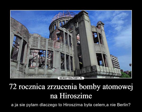 72 rocznica zrzucenia bomby atomowej na Hiroszime – a ja sie pytam dlaczego to Hiroszima była celem,a nie Berlin?
