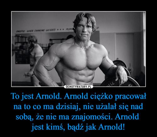 To jest Arnold. Arnold ciężko pracował na to co ma dzisiaj, nie użalał się nad sobą, że nie ma znajomości. Arnold  jest kimś, bądź jak Arnold!