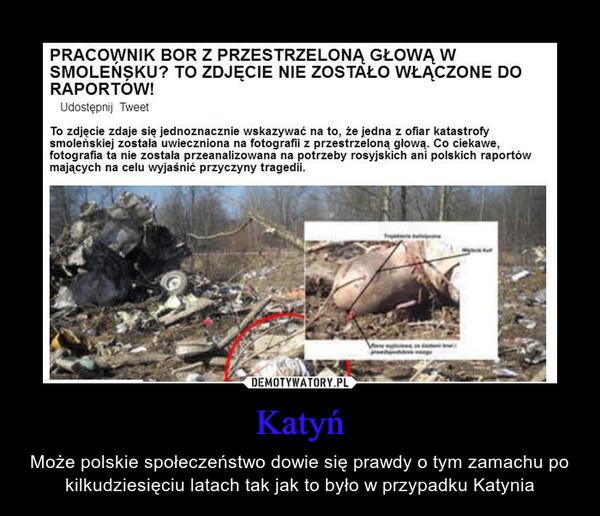 Katyń – Może polskie społeczeństwo dowie się prawdy o tym zamachu po kilkudziesięciu latach tak jak to było w przypadku Katynia