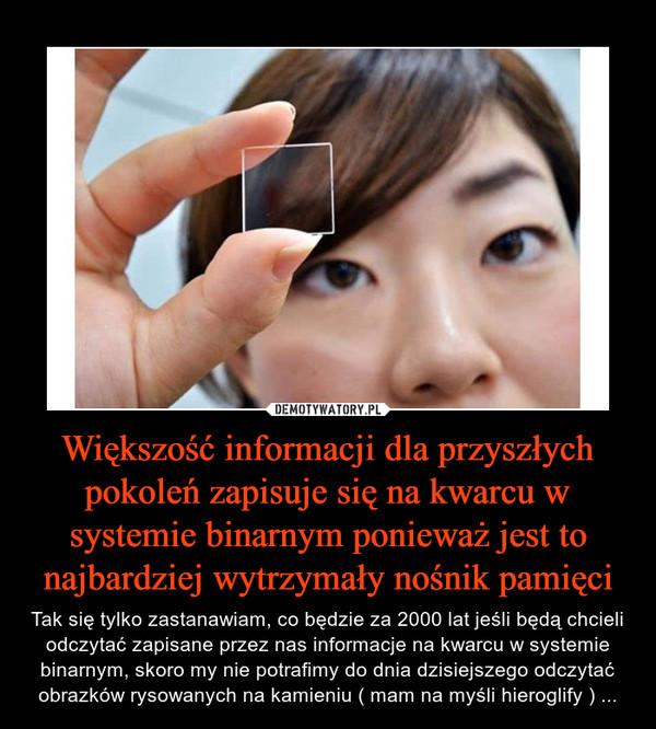 Większość informacji dla przyszłych pokoleń zapisuje się na kwarcu w systemie binarnym ponieważ jest to najbardziej wytrzymały nośnik pamięci – Tak się tylko zastanawiam, co będzie za 2000 lat jeśli będą chcieli odczytać zapisane przez nas informacje na kwarcu w systemie binarnym, skoro my nie potrafimy do dnia dzisiejszego odczytać obrazków rysowanych na kamieniu ( mam na myśli hieroglify ) ...