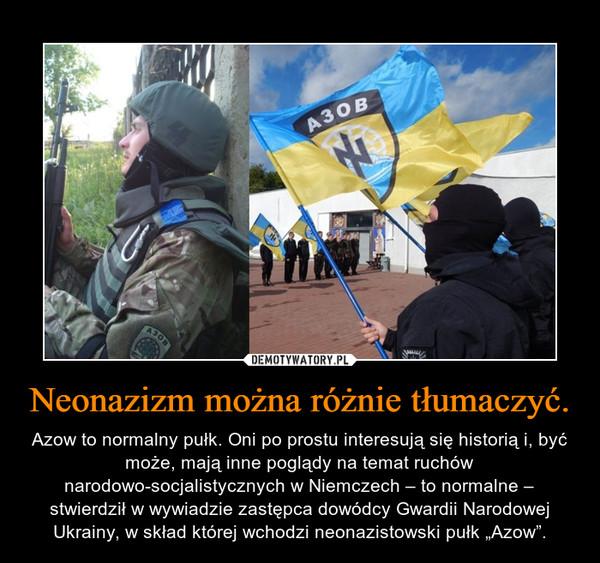 """Neonazizm można różnie tłumaczyć. – Azow to normalny pułk. Oni po prostu interesują się historią i, być może, mają inne poglądy na temat ruchów narodowo-socjalistycznych w Niemczech – to normalne – stwierdził w wywiadzie zastępca dowódcy Gwardii Narodowej Ukrainy, w skład której wchodzi neonazistowski pułk """"Azow""""."""