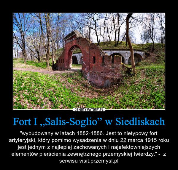 """Fort I """"Salis-Soglio"""" w Siedliskach – """"wybudowany w latach 1882-1886. Jest to nietypowy fort artyleryjski, który pomimo wysadzenia w dniu 22 marca 1915 roku jest jednym z najlepiej zachowanych i najefektowniejszych elementów pierścienia zewnętrznego przemyskiej twierdzy."""" -  z serwisu visit.przemysl.pl"""
