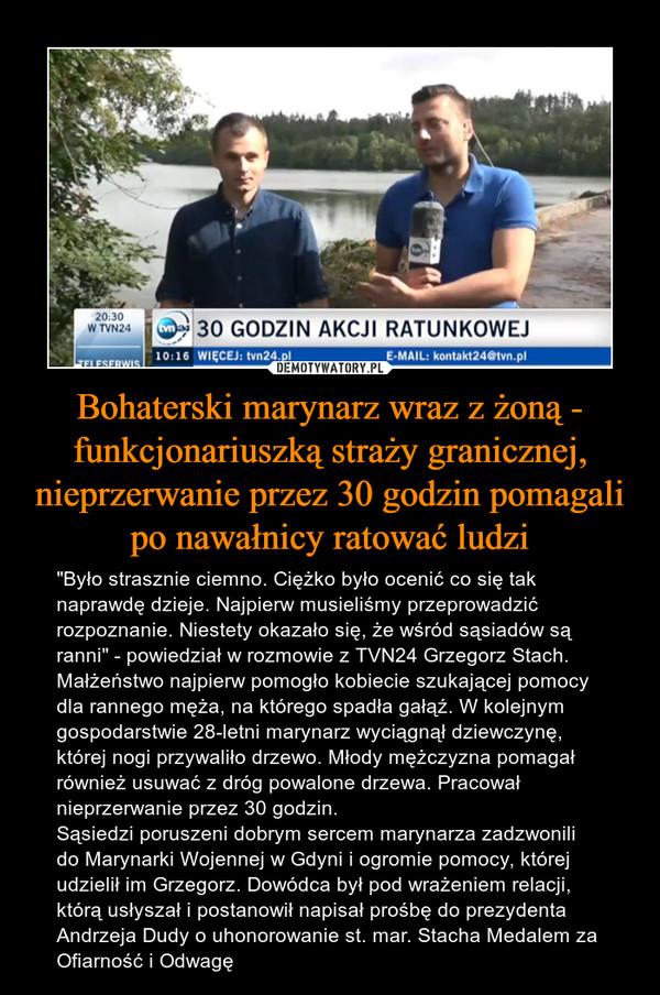 """Bohaterski marynarz wraz z żoną - funkcjonariuszką straży granicznej, nieprzerwanie przez 30 godzin pomagali po nawałnicy ratować ludzi – """"Było strasznie ciemno. Ciężko było ocenić co się tak naprawdę dzieje. Najpierw musieliśmy przeprowadzić rozpoznanie. Niestety okazało się, że wśród sąsiadów są ranni"""" - powiedział w rozmowie z TVN24 Grzegorz Stach. Małżeństwo najpierw pomogło kobiecie szukającej pomocy dla rannego męża, na którego spadła gałąź. W kolejnym gospodarstwie 28-letni marynarz wyciągnął dziewczynę, której nogi przywaliło drzewo. Młody mężczyzna pomagał również usuwać z dróg powalone drzewa. Pracował nieprzerwanie przez 30 godzin.Sąsiedzi poruszeni dobrym sercem marynarza zadzwonili do Marynarki Wojennej w Gdyni i ogromie pomocy, której udzielił im Grzegorz. Dowódca był pod wrażeniem relacji, którą usłyszał i postanowił napisał prośbę do prezydenta Andrzeja Dudy o uhonorowanie st. mar. Stacha Medalem za Ofiarność i Odwagę 30 godzin akcji ratunkowej tvn 24"""