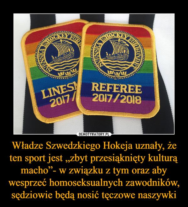 """Władze Szwedzkiego Hokeja uznały, że ten sport jest """"zbyt przesiąknięty kulturą macho""""- w związku z tym oraz aby wesprzeć homoseksualnych zawodników, sędziowie będą nosić tęczowe naszywki –  referee"""