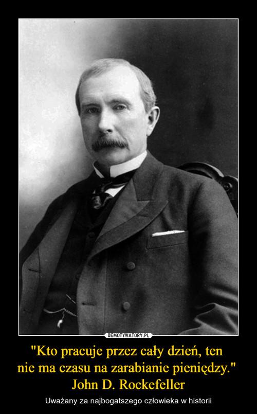 """""""Kto pracuje przez cały dzień, ten  nie ma czasu na zarabianie pieniędzy.""""  John D. Rockefeller"""