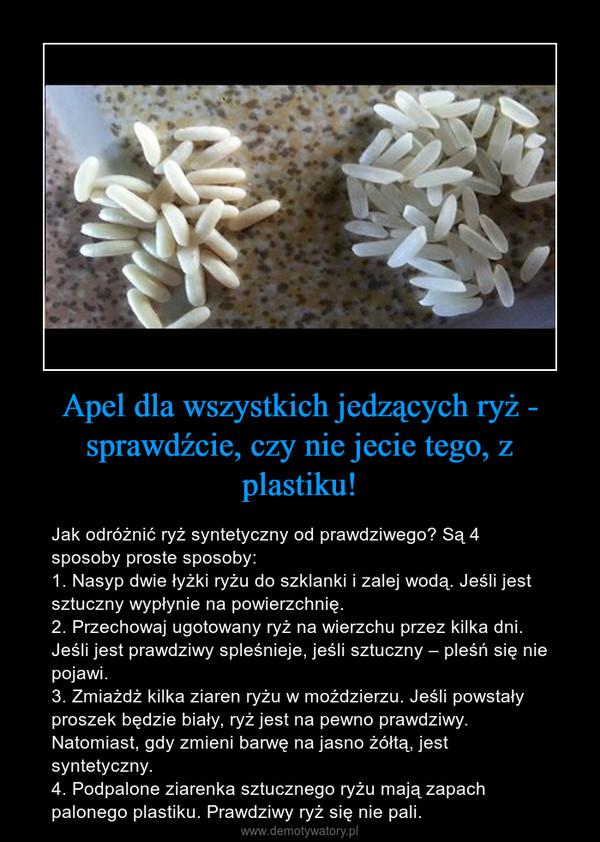 Apel dla wszystkich jedzących ryż - sprawdźcie, czy nie jecie tego, z plastiku! – Jak odróżnić ryż syntetyczny od prawdziwego? Są 4 sposoby proste sposoby: 1. Nasyp dwie łyżki ryżu do szklanki i zalej wodą. Jeśli jest sztuczny wypłynie na powierzchnię.2. Przechowaj ugotowany ryż na wierzchu przez kilka dni. Jeśli jest prawdziwy spleśnieje, jeśli sztuczny – pleśń się nie pojawi.3. Zmiażdż kilka ziaren ryżu w moździerzu. Jeśli powstały proszek będzie biały, ryż jest na pewno prawdziwy. Natomiast, gdy zmieni barwę na jasno żółtą, jest syntetyczny.4. Podpalone ziarenka sztucznego ryżu mają zapach palonego plastiku. Prawdziwy ryż się nie pali.