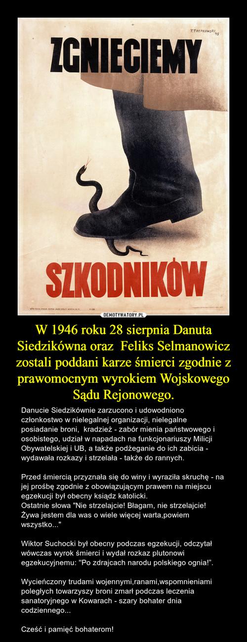 W 1946 roku 28 sierpnia Danuta Siedzikówna oraz  Feliks Selmanowicz zostali poddani karze śmierci zgodnie z prawomocnym wyrokiem Wojskowego Sądu Rejonowego.