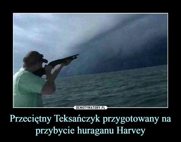 Przeciętny Teksańczyk przygotowany na przybycie huraganu Harvey –