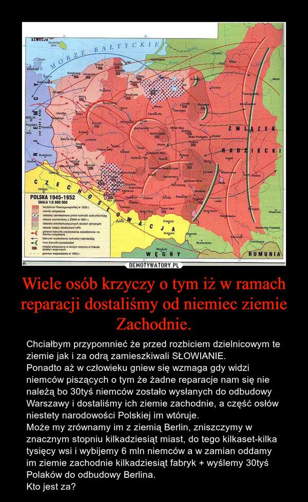 Wiele osób krzyczy o tym iż w ramach reparacji dostaliśmy od niemiec ziemie Zachodnie. – Chciałbym przypomnieć że przed rozbiciem dzielnicowym te ziemie jak i za odrą zamieszkiwali SŁOWIANIE.Ponadto aż w człowieku gniew się wzmaga gdy widzi niemców piszących o tym że żadne reparacje nam się nie należą bo 30tyś niemców zostało wysłanych do odbudowy Warszawy i dostaliśmy ich ziemie zachodnie, a część osłów niestety narodowości Polskiej im wtóruje.Może my zrównamy im z ziemią Berlin, zniszczymy w znacznym stopniu kilkadziesiąt miast, do tego kilkaset-kilka tysięcy wsi i wybijemy 6 mln niemców a w zamian oddamy im ziemie zachodnie kilkadziesiąt fabryk + wyślemy 30tyś Polaków do odbudowy Berlina.Kto jest za?