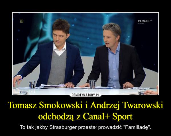 """Tomasz Smokowski i Andrzej Twarowski odchodzą z Canal+ Sport – To tak jakby Strasburger przestał prowadzić """"Familiadę""""."""