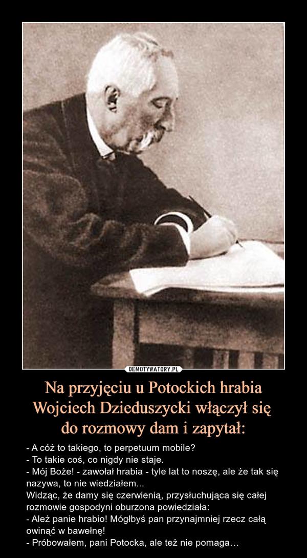 Na przyjęciu u Potockich hrabia Wojciech Dzieduszycki włączył się do rozmowy dam i zapytał: – - A cóż to takiego, to perpetuum mobile?- To takie coś, co nigdy nie staje.- Mój Boże! - zawołał hrabia - tyle lat to noszę, ale że tak się nazywa, to nie wiedziałem...Widząc, że damy się czerwienią, przysłuchująca się całej rozmowie gospodyni oburzona powiedziała:- Ależ panie hrabio! Mógłbyś pan przynajmniej rzecz całą owinąć w bawełnę!- Próbowałem, pani Potocka, ale też nie pomaga…